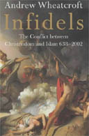 Infidels: The Conflict between Christendom and Islam 638-2002 by Andrew Wheatcroft