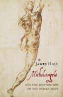 Michelangelo and the Reinvention of the Human Body by James Hall