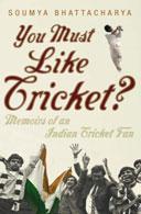 You Must Like Cricket? Memoirs of an INdian Cricket Fan by Soumya Bhattacharya