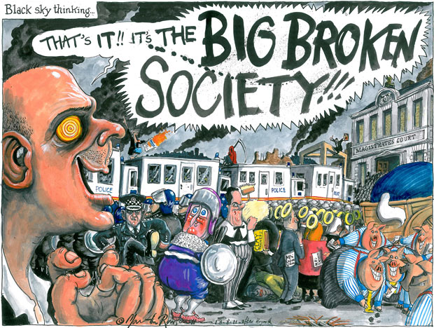 Martin Rowson on David Cameron's big broken society; on the government's response to the riots and looting across England which saw over 1,000 people arrested | guardian.co.uk  |  Saturday 13 August 2011 00.01 BST  |  Click for larger image.
