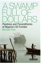 Michael Peel, A Swamp Full of Dollars: Pipelines and Paramilitaries at Nigeria's Oil Frontier