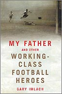 My Father and Other Working-Class Football Heroes by Gary Imlach